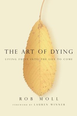 The Art of Dying: Living Fully into the Life to Come - eBook  -     By: Rob Moll