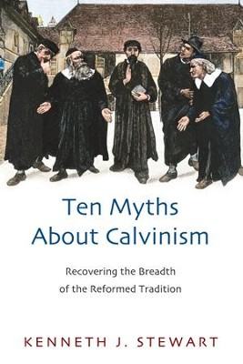 Ten Myths About Calvinism: Recovering the Breadth of the Reformed Tradition - eBook  -     By: Kenneth J. Stewart