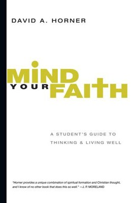 Mind Your Faith: A Student's Guide to Thinking and Living Well - eBook  -     By: David A. Horner