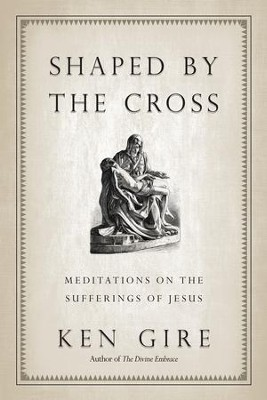 Shaped by the Cross: Meditations on the Sufferings of Jesus - eBook  -     By: Ken Gire