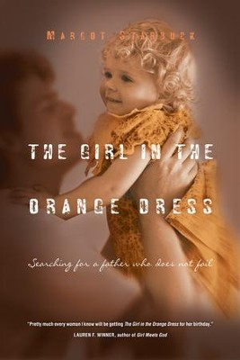 The Girl in the Orange Dress: Searching for a Father Who Does Not Fail - eBook  -     By: Margot Starbuck