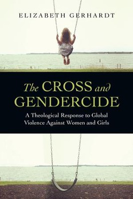 The Cross and Gendercide: A Theological Response to Global Violence Against Women and Girls - eBook  -     By: Elizabeth Gerhardt