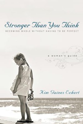 Stronger Than You Think: Becoming Whole Without Having to Be Perfect. A Woman's Guide - eBook  -     By: Kim Gaines Eckert