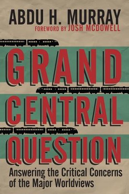 Grand Central Question: Answering the Critical Concerns of the Major Worldviews - eBook  -     By: Abdu H. Murray