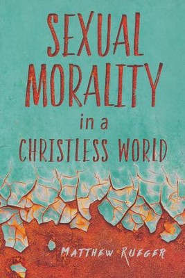 Sexual Morality in a Christless World  -     By: Matthew W. Rueger