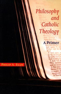 Philosophy and Catholic Theology: A Primer  -     By: Philip A. Egan