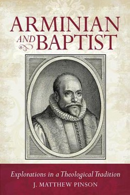Arminian and Baptist: Explorations in a Theological Tradition   -     By: Matthew Pinson