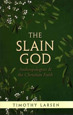 The Slain God: Anthropologists and the Christian Faith  -     By: Timothy Larsen