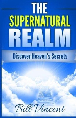 The Supernatural Realm: Discover Heaven's Secrets  -     By: Bill Vincent