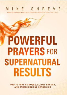 Powerful Prayers for Supernatural Results: How to Pray Like Moses, Elijah, Sarah, and Other Biblical Heroes - eBook  -     By: Mike Shreve