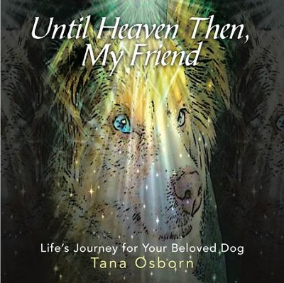 Until Heaven Then, My Friend: Life's Journey for Your Beloved Dog - eBook  -     By: Tana Osborn