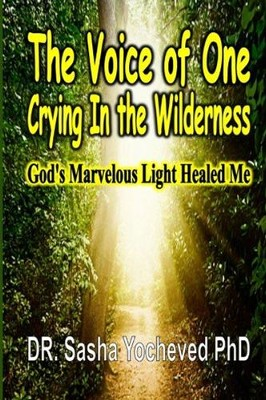 The Voice of One Crying In the Wilderness: God's Marvelous Light Healed Me  -     By: Sasha Yocheved PhD