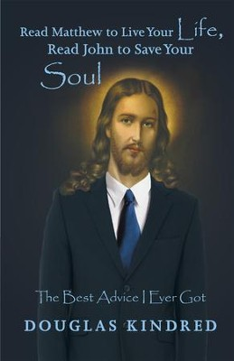 Read Matthew to Live Your Life, Read John to Save Your Soul: The Best Advice I Ever Got - eBook  -     By: Douglas Kindred