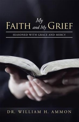 My Faith and My Grief: Seasoned with Grace and Mercy - eBook  -     By: William Ammon