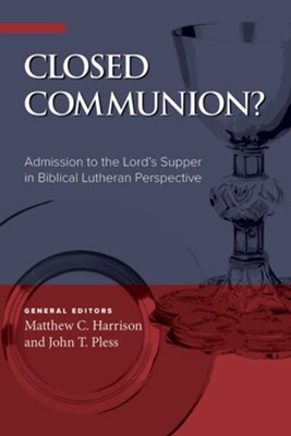 Closed Communion? Admission to the Lord's Supper in Biblical Lutheran Perspective  -