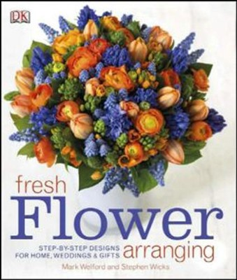 Fresh Flower Arranging: Step-by-Step Designs form Home, Weddings and Gifts  -