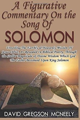 A Figurative Commentary on the Song of Solomon: Unveiling the Earthly and Heavenly Mission of Jesus Christ  -     By: David Gregson McNeely