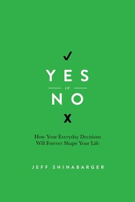 Yes or No: How Your Everyday Decisions Will Forever Shape Your Life - eBook  -     By: Jeff Shinabarger