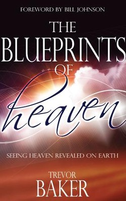 The Blueprints of Heaven: Seeing Heaven Revealed on Earth - eBook  -     By: Trevor Baker