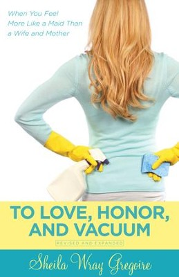 To Love, Honor, and Vacuum: When You Feel More Like a Maid Than a Wife and Mother - eBook  -     By: Shelia Wray Gregoire