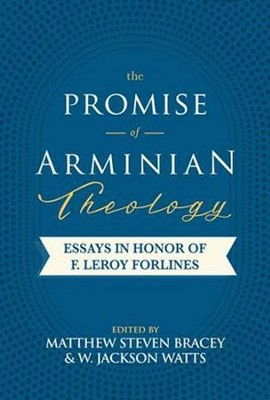The Promise of Arminian Theology: Essays in Honor of F. Leroy Forlines  -