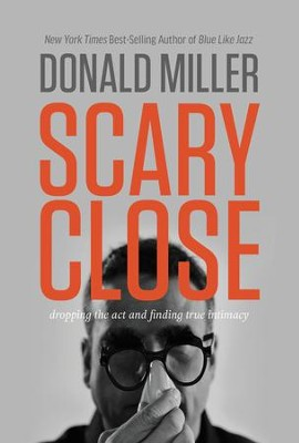 Scary Close: Dropping the Act and Acquiring a Taste for True Intimacy - eBook  -     By: Donald Miller