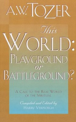 This World: Playground or Battleground?   -     By: A.W. Tozer