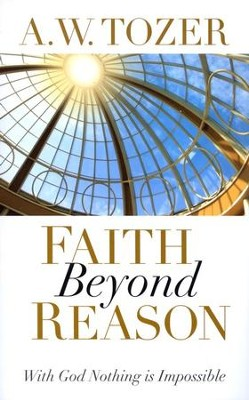 Faith Beyond Reason: With God Nothing is Impossible   -     By: A.W. Tozer