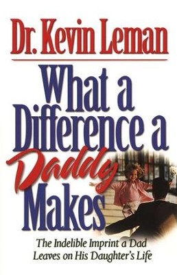 What a Difference a Daddy Makes: The Indelible  Imprint a Dad Leaves on His Daughter's Life  -     By: Dr. Kevin Leman