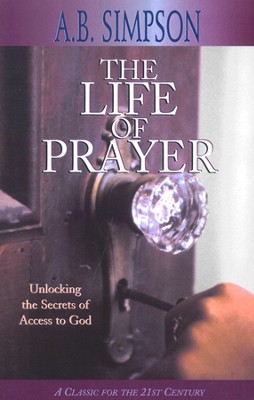 Life Of Prayer: Unlocking the Secrets of Access to God  - revised  -     By: A.B. Simpson