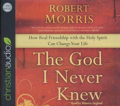 The God I Never Knew: How Real Friendship with the Holy Spirit Can Change Your Life - unabridged audio book on CD  -     By: Robert Morris