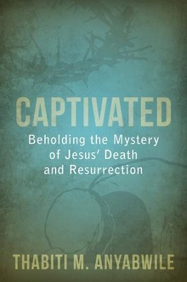 Captivated: Beholding the Mystery of Jesus' Death and Resurrection - eBook  -     By: Thabiti M. Anyabwile