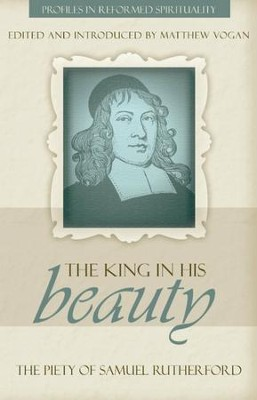 The King in His Beauty: The Piety of Samuel Rutherford - eBook  -     By: Matthew Vogan