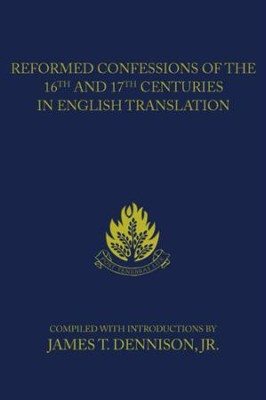 Reformed Confessions of the 16th and 17th Centuries in English Translation: (1523-1693) - eBook  -     By: James T. Dennison Jr.