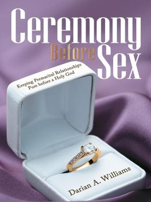 Ceremony Before Sex: Keeping Premarital Relationships Pure before a Holy God - eBook  -     By: Darian Williams