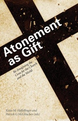 Atonement as Gift: Re-Imagining the Cross for the Church and the World - eBook  -     Edited By: Katie M. Heffelfinger, Patrick G. McGlinchey
