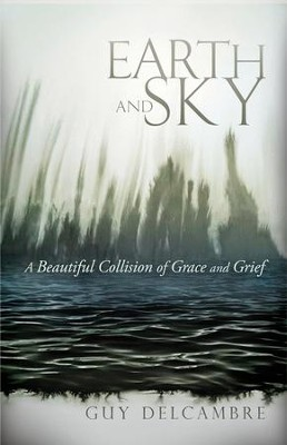 Earth and Sky: A Beautiful Collision of Grace and Grief - eBook  -     By: Guy Delcambre