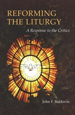 Reforming the Liturgy: A Response to the Critics  -     By: John F. Baldovin