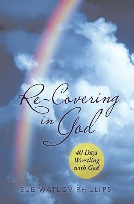 Re-Covering in God: 40 Days Wrestling with God - eBook  -     By: Sue Phillips