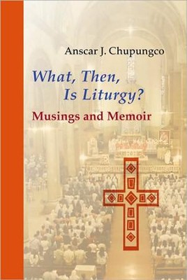 What, Then, Is Liturgy? Musings and Memoir  -     By: Anscar Chupungco