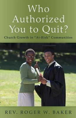 Who Authorized You to Quit?: Church Growth in At-Risk Communities - eBook  -     By: Roger Baker