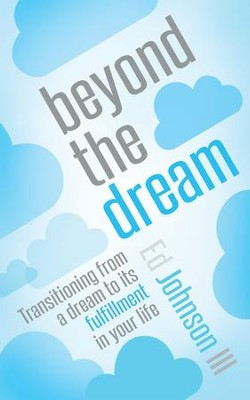 Beyond the Dream: Transitioning from a dream to its fulfillment in your life - eBook  -     By: Ed Johnson
