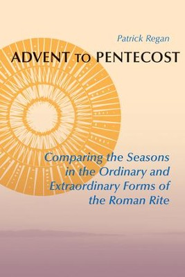 Advent to Pentecost : Comparing the Seasons in the Ordinary and Extraordinary Forms of the Roman Rite  -     By: Patrick Regan