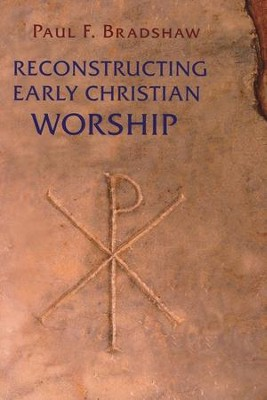 Reconstructing Early Christian Worship  -     By: Paul Bradshaw
