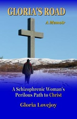 Gloria's Road: A Schizophrenic Woman's Perilous Path to Christ  -     By: Gloria Lovejoy