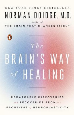 The Brain's Way of Healing: Remarkable Brain Discoveries and Recoveries from the Frontiers of Neuroplasticity - eBook  -     By: Norman Doidge