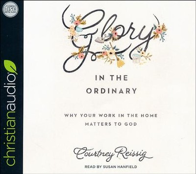 Glory in the Ordinary: Why Your Work in the Home Matters to God - unabridged audio book on CD  -     By: Courtney Reissig