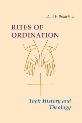 Rites of Ordination: Their History and Theology  -     By: Paul F. Bradshaw