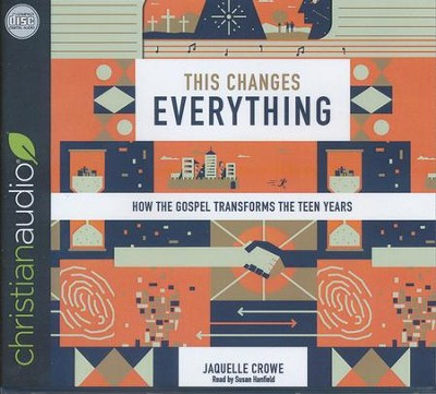 This Changes Everything: How the Gospel Transforms the Teen Years - unabridged audio book on CD  -     By: Jaquelle Crowe