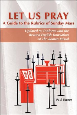 Let Us Pray: A Guide to the Rubrics of Sunday Mass; Updated to Conform with the Revised English Translation of The Roman Missal  -     By: Paul Turner